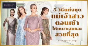 5 วิธีแต่งชุดแม่เจ้าบ่าวตอนเช้า ให้เหมาะสมและสวยที่สุด